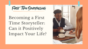 First Time Storyteling Positively Impacting Your Life